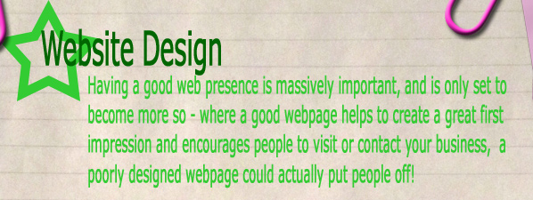 Website Design - Having a good web presence is massively important, and is only set to become more so.  Where a good webpage helps create a great first impression and encourages people to visit or contact your business, a poorly designed webpage could actually put people off!